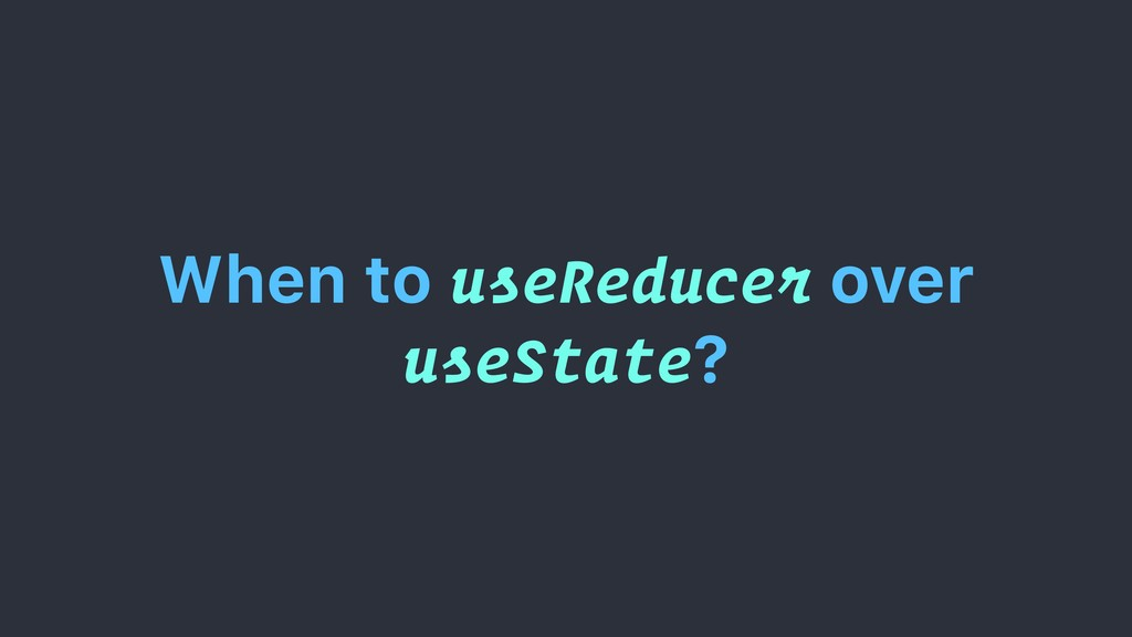 When to useReducer over useState?