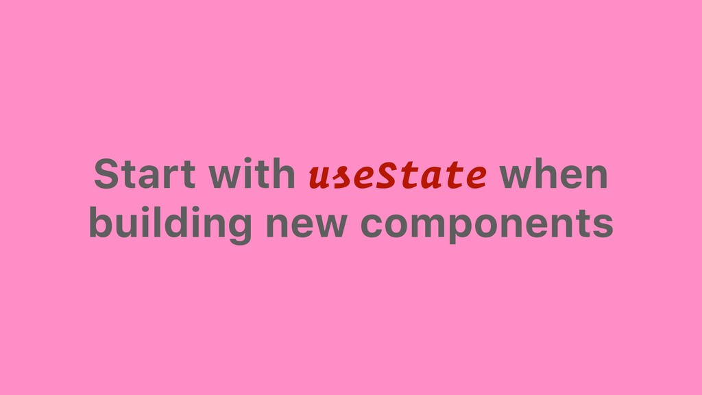 Start with useState when building new components