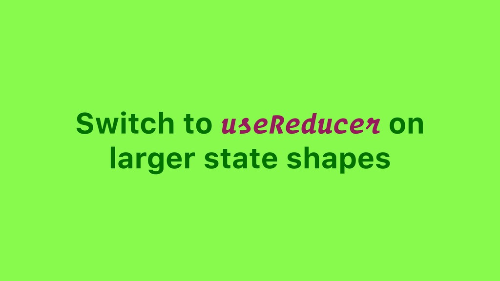 Switch to useReducer on larger state shapes
