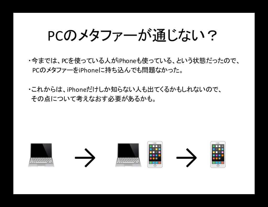 PCのメタファーが通じない? ・今までは、PCを使っている人がiPhoneも使っている、という...