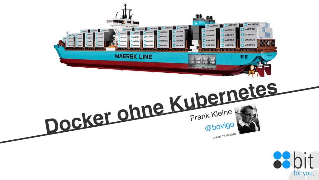 Docker ohne Kubernetes Frank Kleine @bovigo Unk...