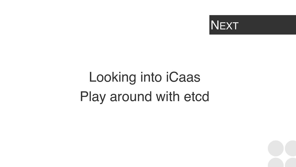 NEXT Looking into iCaas Play around with etcd