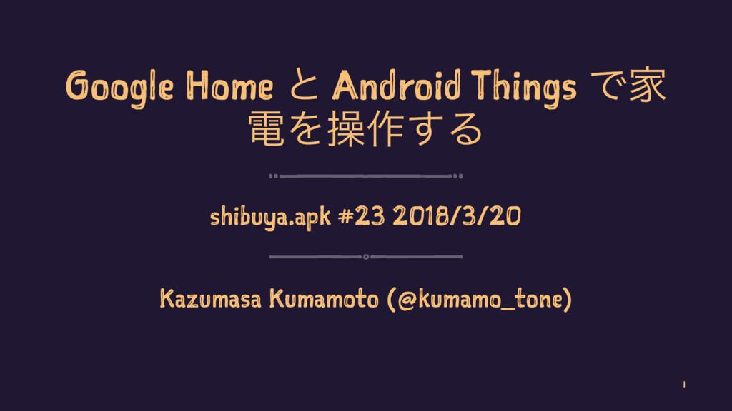 Google Home ͱ Android Things ͰՈ ిΛૢ࡞͢Δ shibuya....