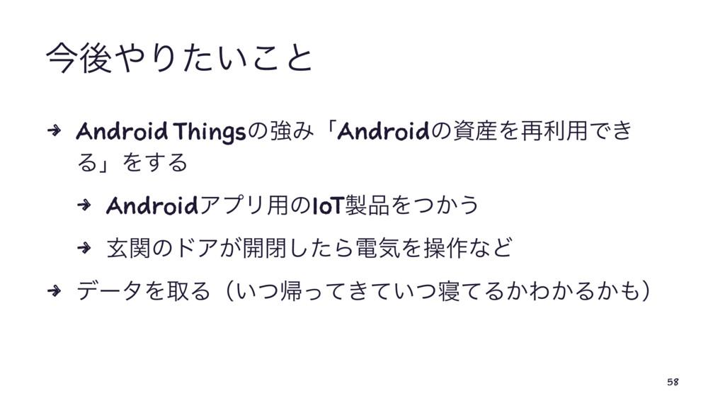 ࠓޙΓ͍ͨ͜ͱ 4 Android ThingsͷڧΈʮAndroidͷΛ࠶ར༻Ͱ͖ Δ...