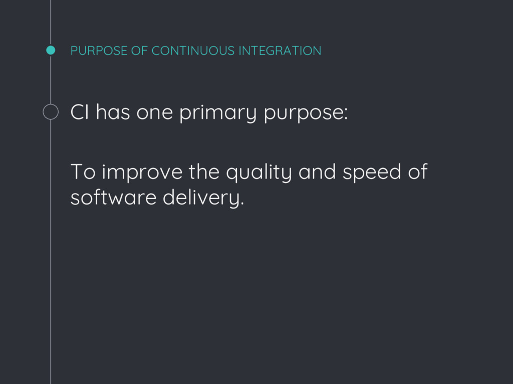 CI has one primary purpose: To improve the qual...