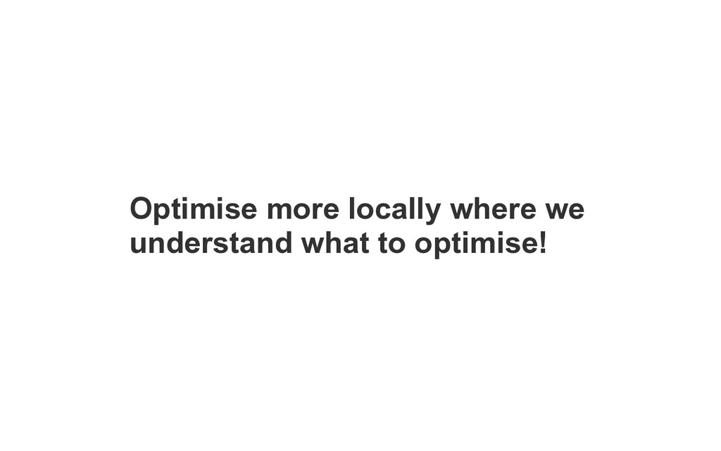 Optimise more locally where we understand what ...