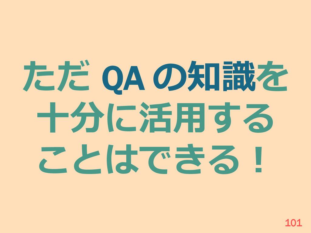 ただ QA の知識識を ⼗十分に活⽤用する ことはできる! 101