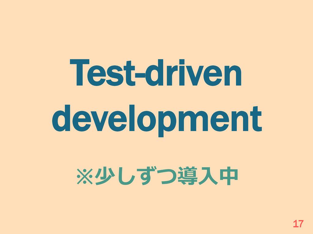 Test-driven development ※少しずつ導⼊入中 17