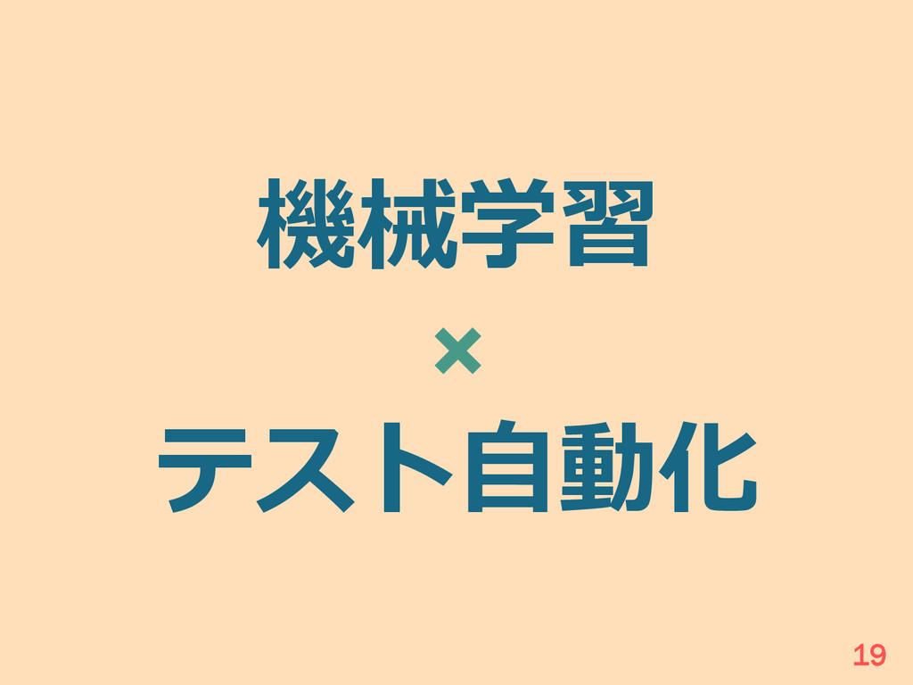 機械学習 × テスト⾃自動化 19
