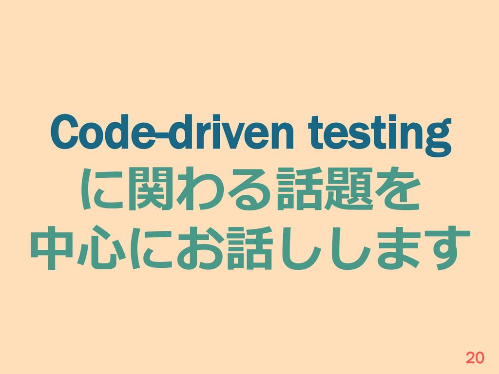 Code-driven testing に関わる話題を 中⼼心にお話しします 20