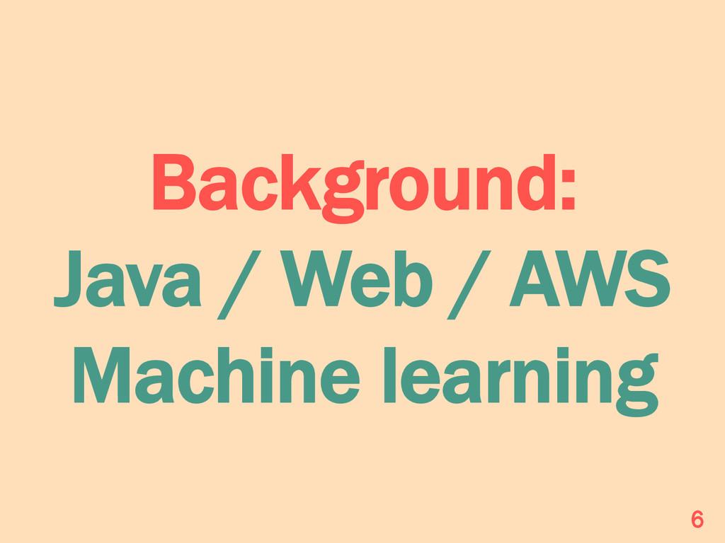 Background: Java / Web / AWS Machine learning 6