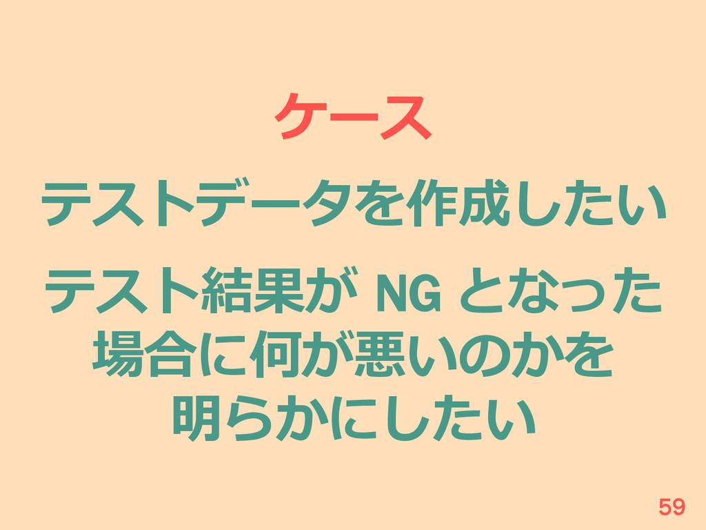 ケース テストデータを作成したい テスト結果が NG となった 場合に何が悪いのかを 明らか...