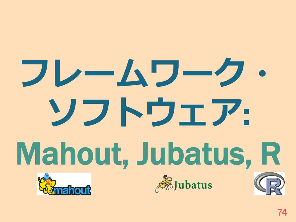フレームワーク・ ソフトウェア: Mahout, Jubatus, R 74