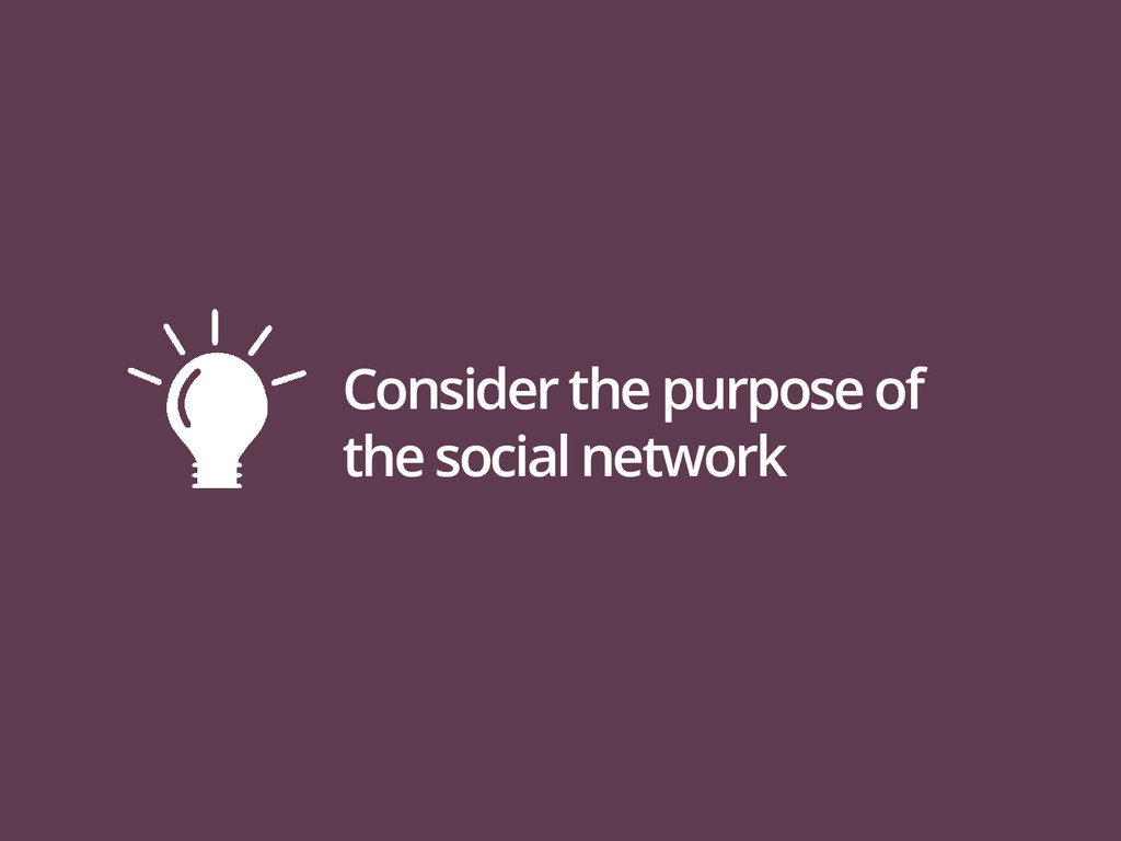 Consider the purpose of the social network