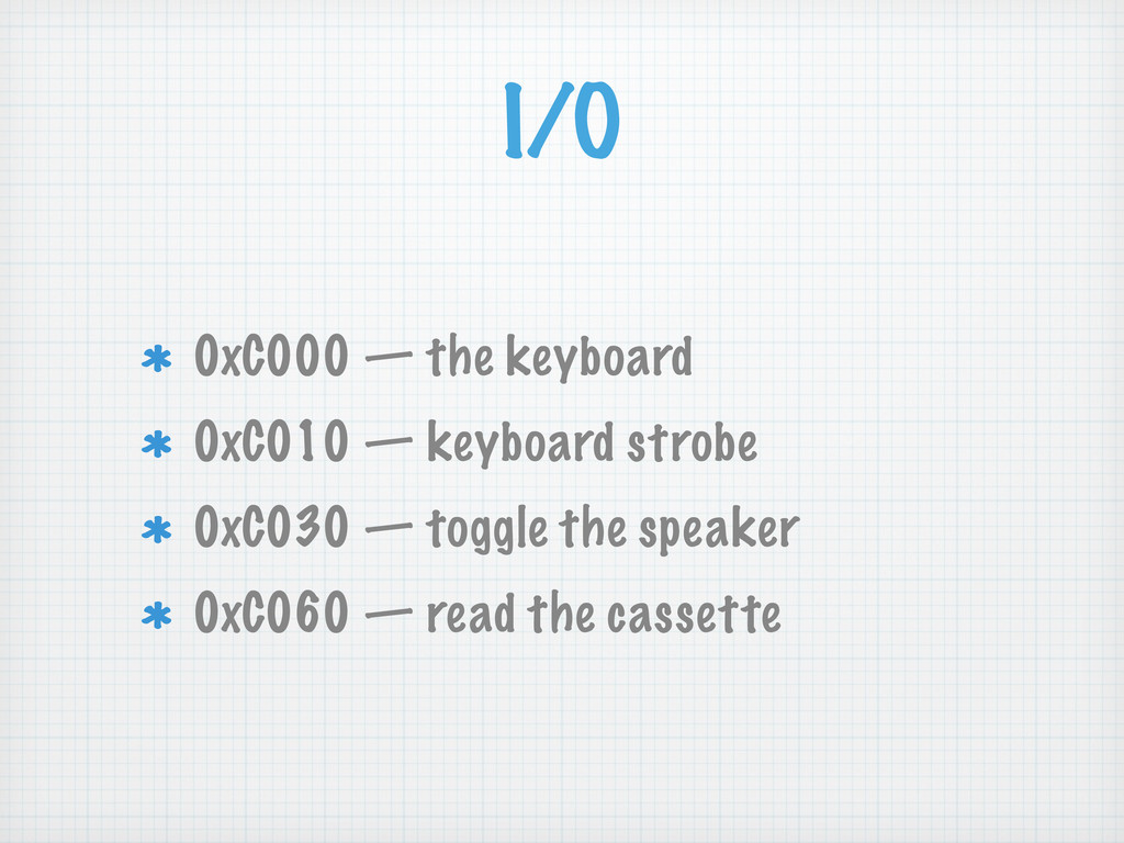 I/O 0xC000 — the keyboard 0xC010 — keyboard str...