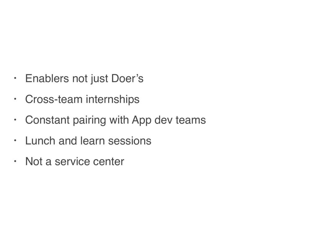 • Enablers not just Doer's • Cross-team interns...