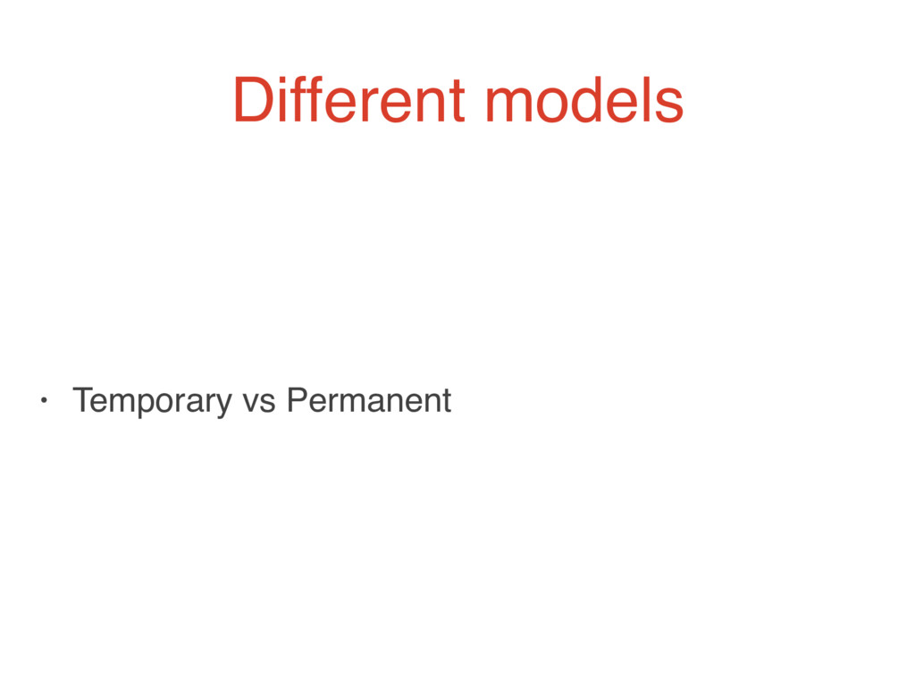 Different models • Temporary vs Permanent