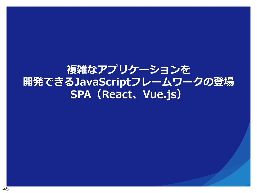 複雑なアプリケーションを 開発できるJavaScriptフレームワークの登場 SPA(Reac...