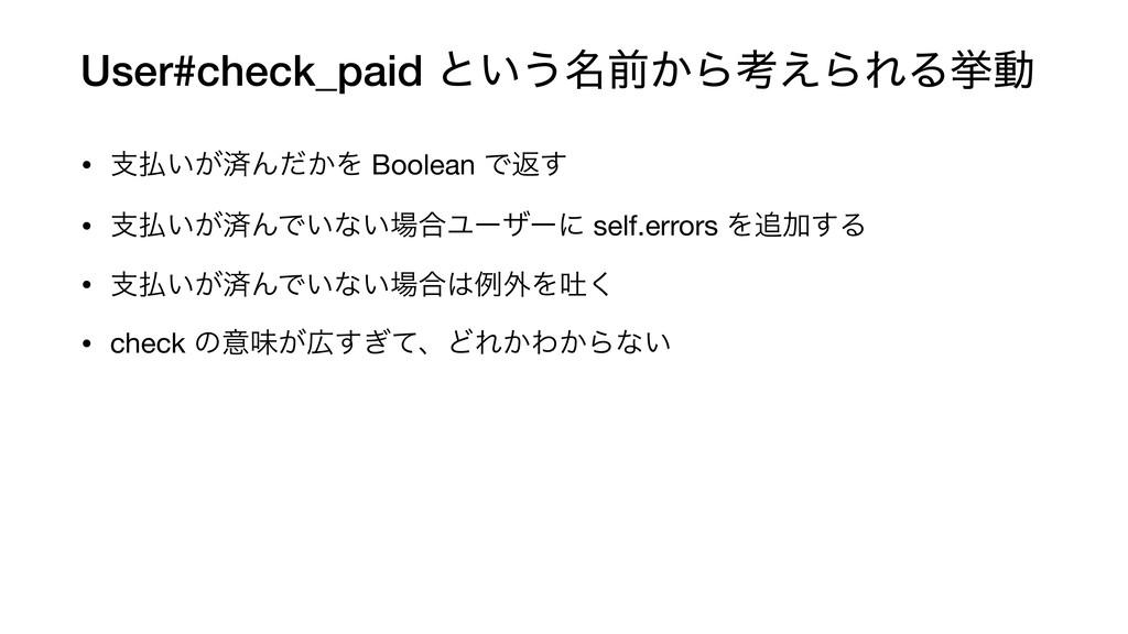 User#check_paid ͱ͍͏໊લ͔Βߟ͑ΒΕΔڍಈ • ࢧ͍͕ࡁΜ͔ͩΛ Bool...