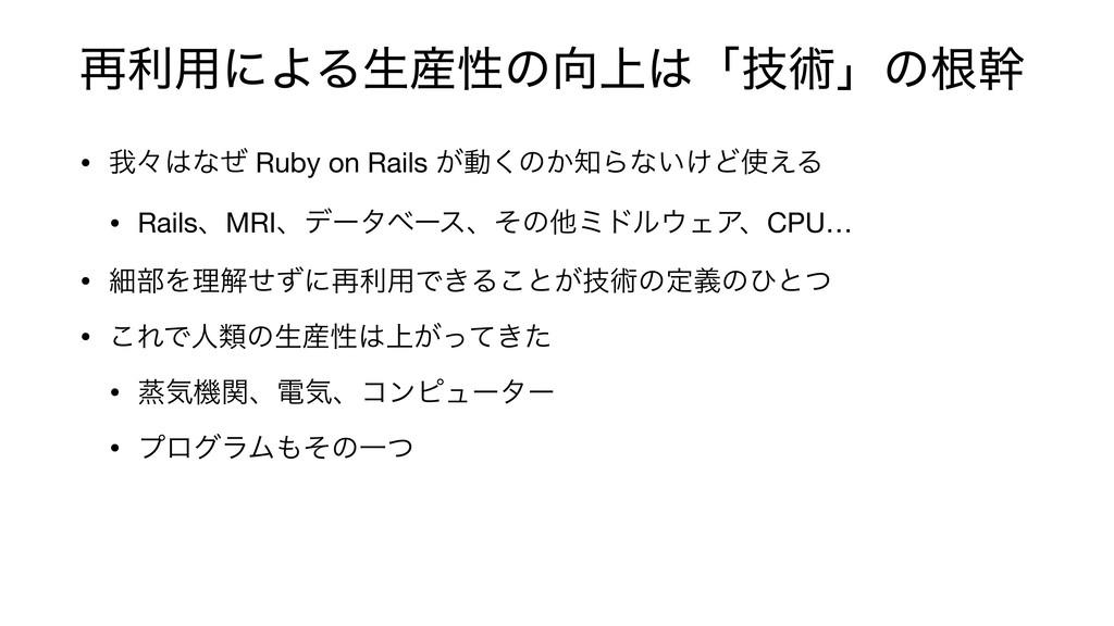࠶ར༻ʹΑΔੜੑͷ্ʮٕज़ʯͷࠜװ • զʑͳͥ Ruby on Rails ͕ಈ͘ͷ...