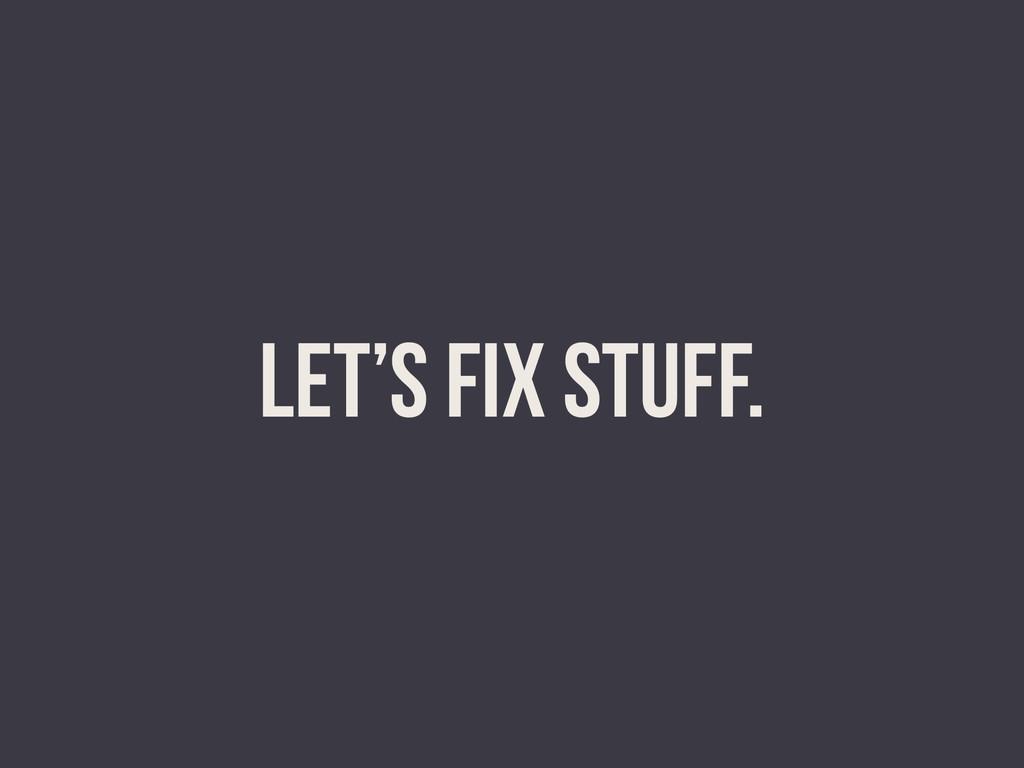 LET'S FIX STUFF.