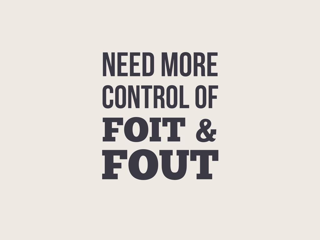 FOIT & FOUT CONTROL OF NEED MORE