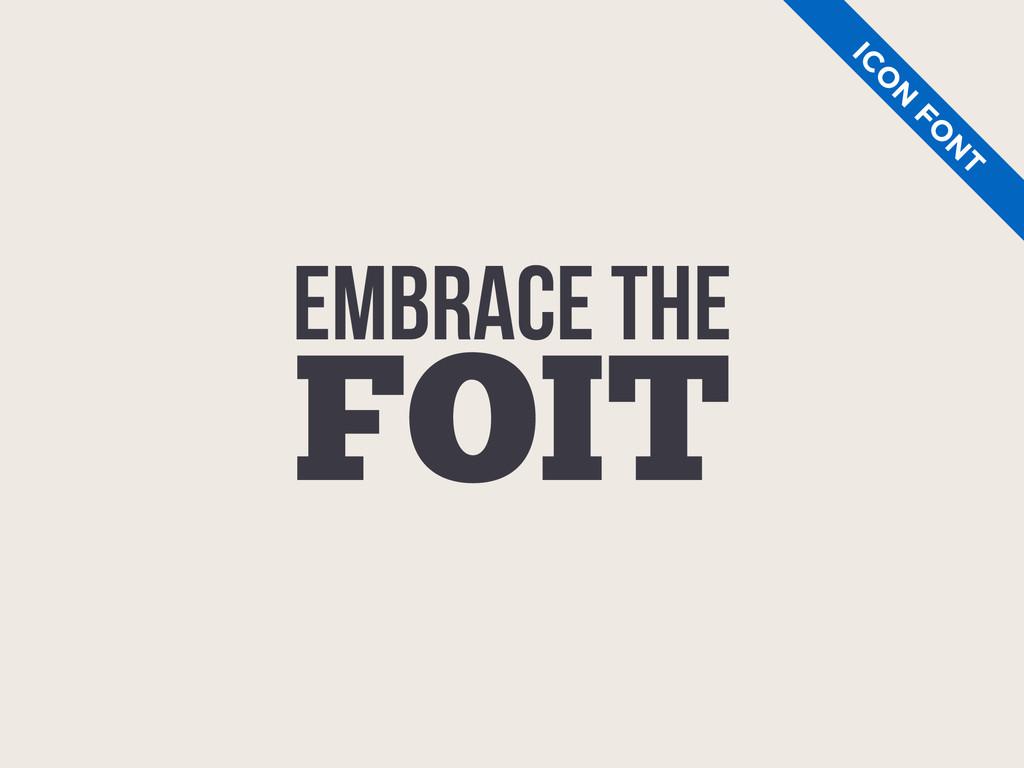 EMBRACE THE FOIT IC O N FO N T