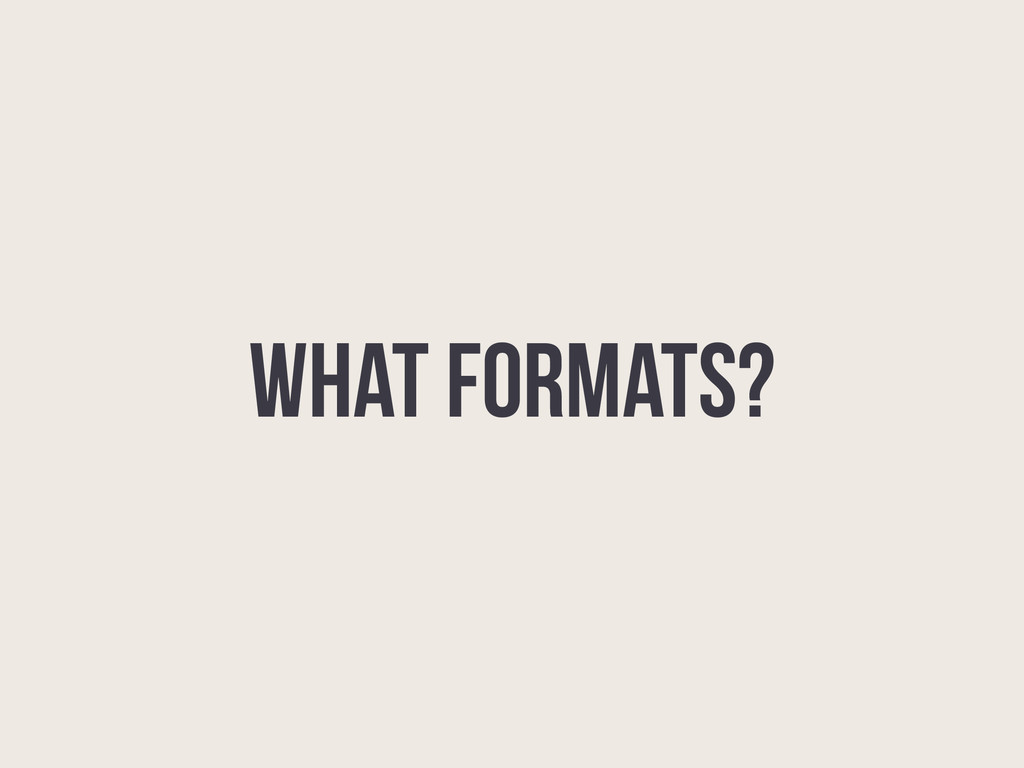 WHAT FORMATS?