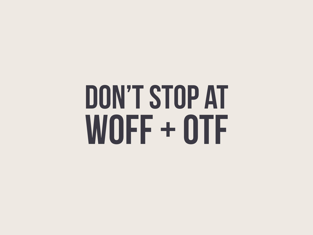 DON'T STOP at WOFF + OTF