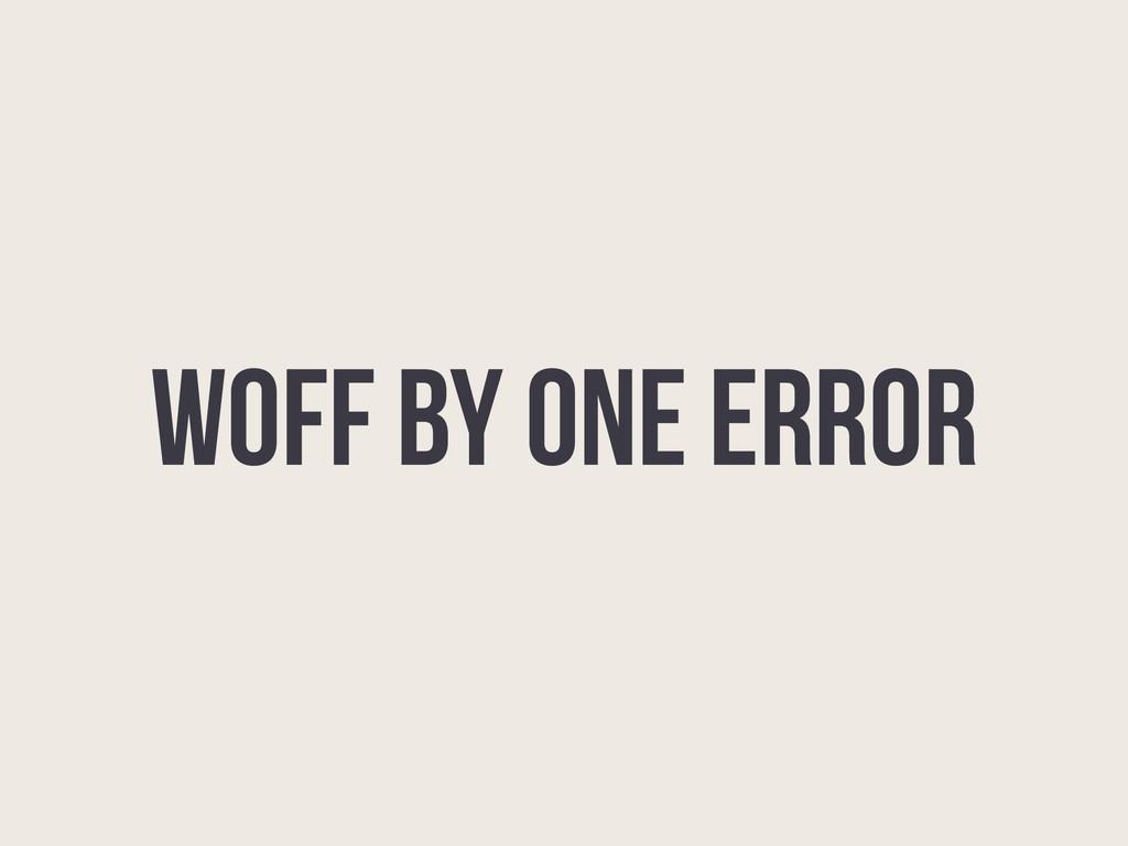 WOFF BY ONE ERROR