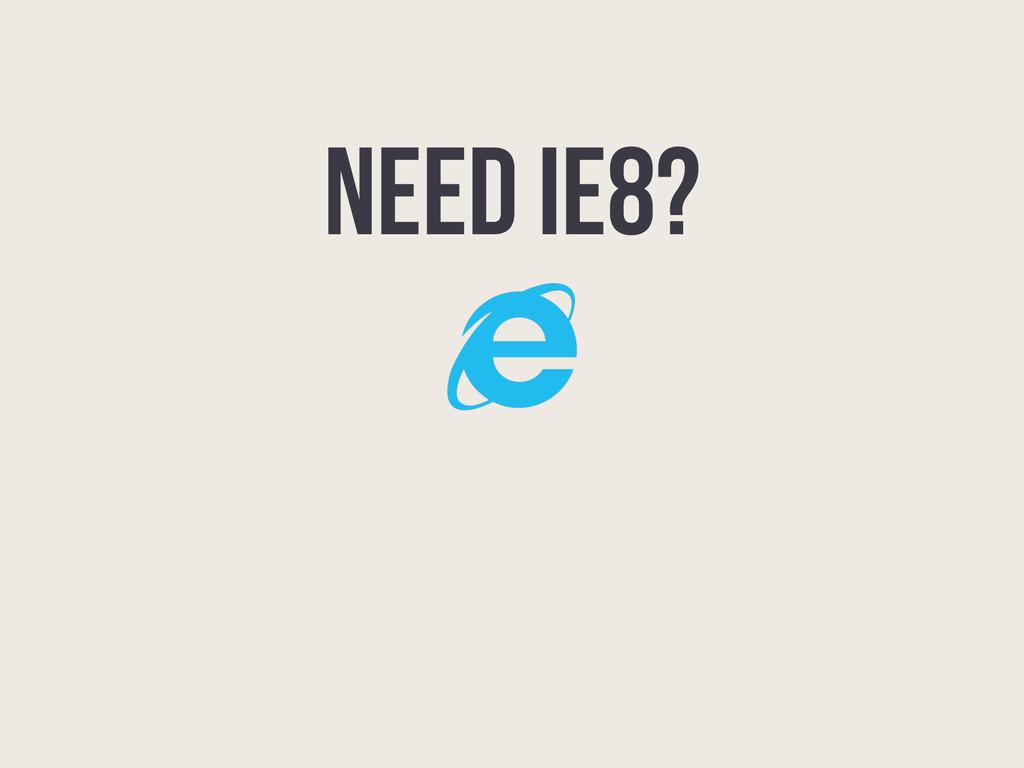 NEED IE8?
