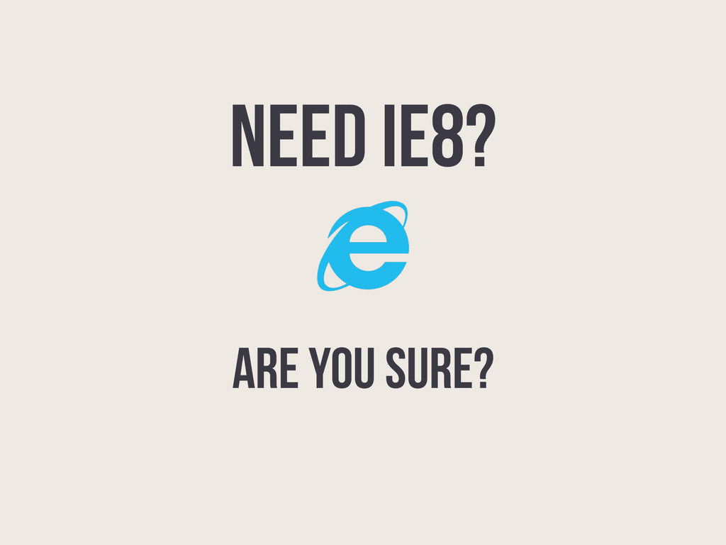 NEED IE8? ARE YOU SURE?