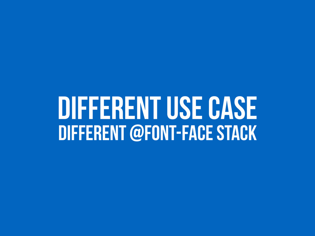 DIFFERENT USE CASE DIFFERENT @FONT-FACE STACK