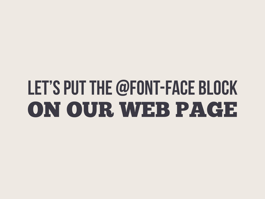 LET's PUT THE @FONT-FACE BLOCK ON OUR WEB PAGE