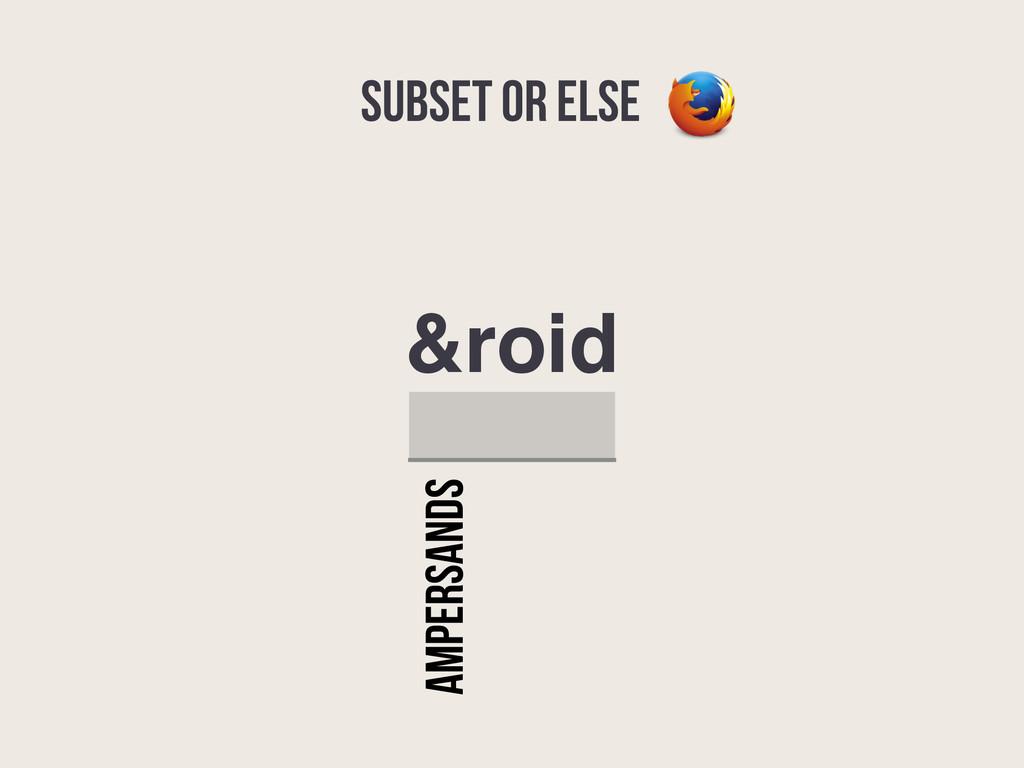 SUBSET OR ELSE &roid AMPERSANDS