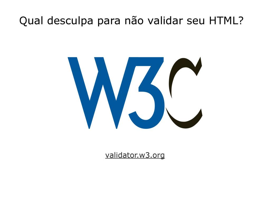 Qual desculpa para não validar seu HTML? valida...