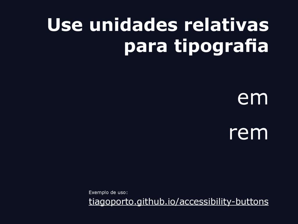 Use unidades relativas para tipografia em rem E...