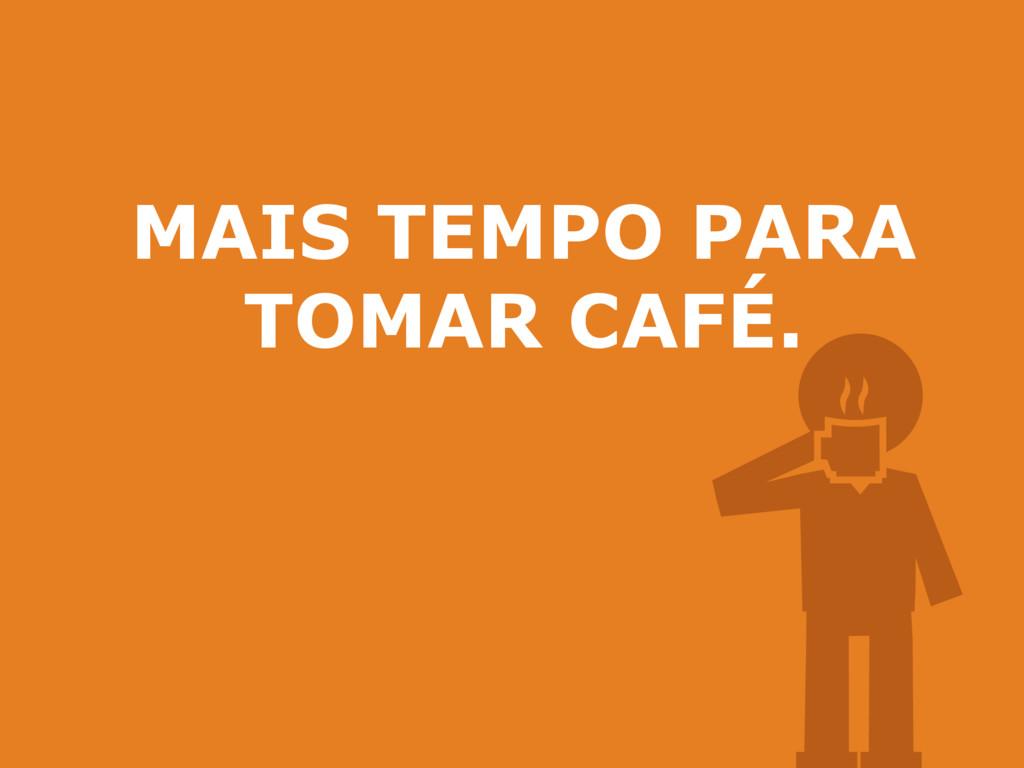 MAIS TEMPO PARA TOMAR CAFÉ.