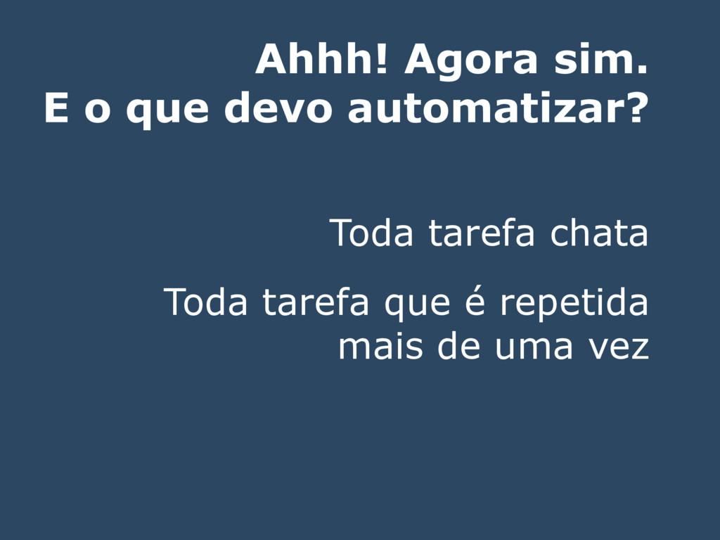 Ahhh! Agora sim. E o que devo automatizar? Toda...