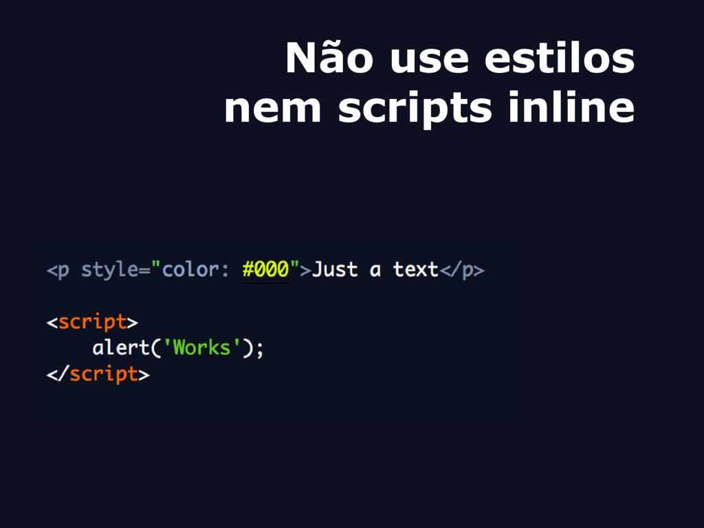 Não use estilos nem scripts inline