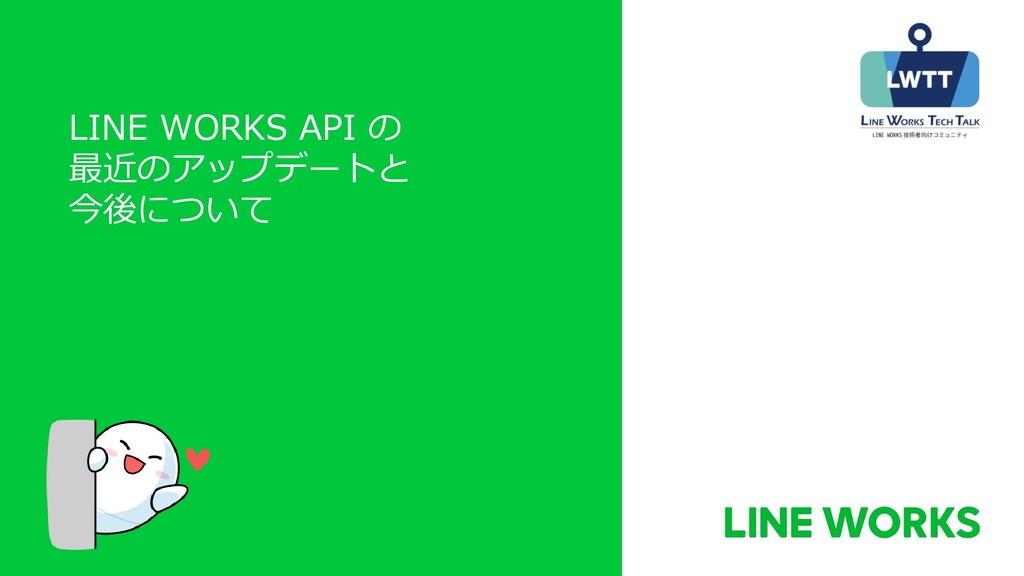LINE WORKS API の 最近のアップデートと 今後について