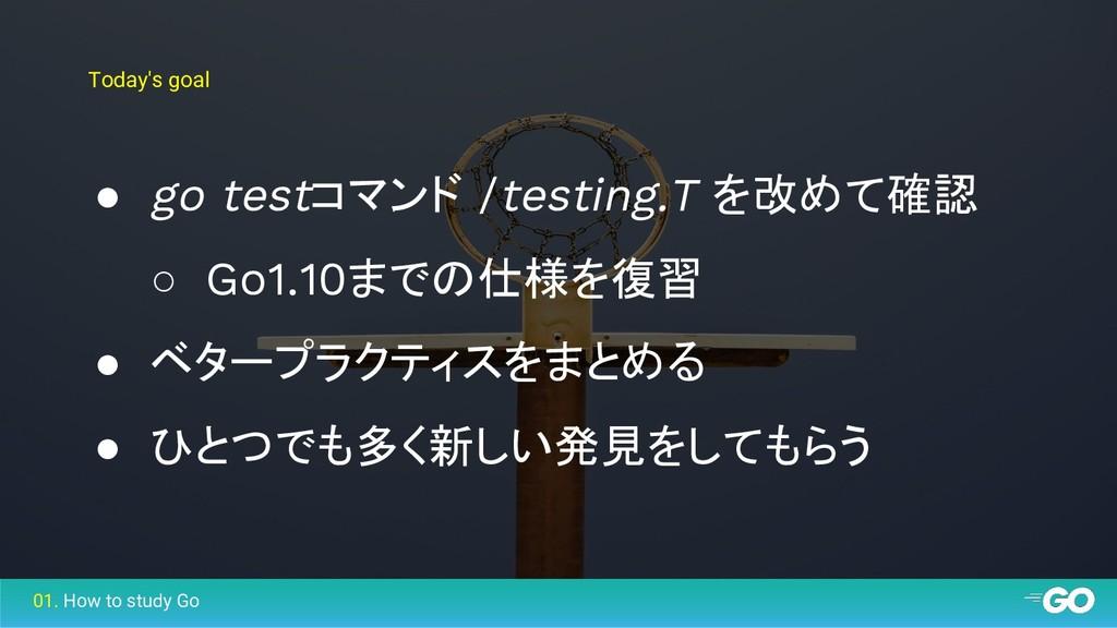 Today's goal ● go testコマンド /testing.T を改めて確認 ○ ...