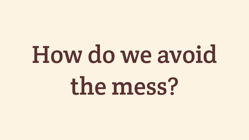 How do we avoid the mess?