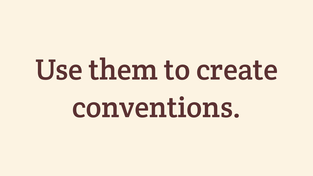 Use them to create conventions.