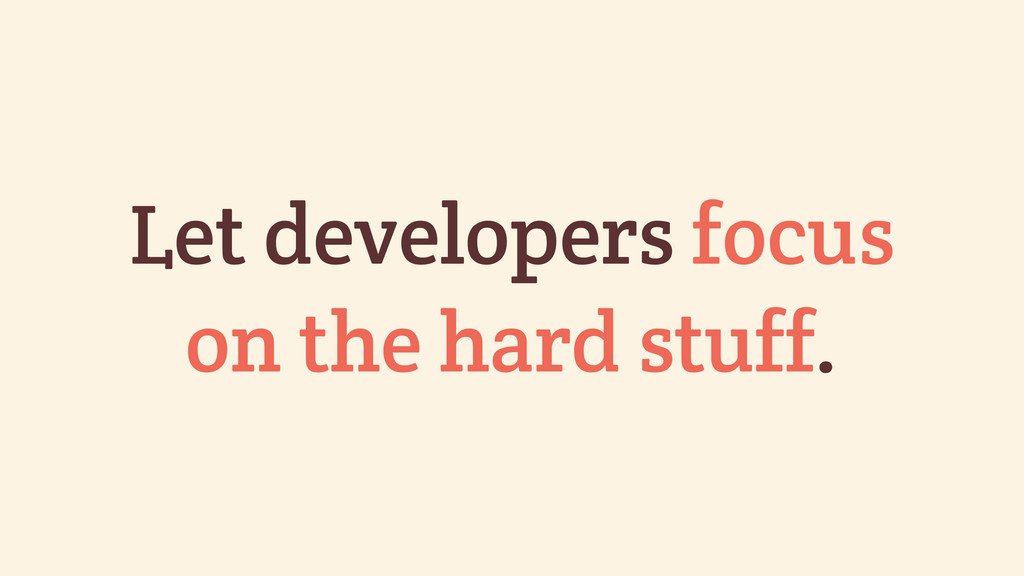 Let developers focus on the hard stuff.