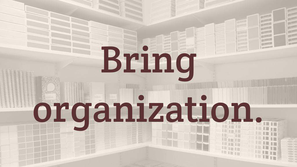 Bring organization.