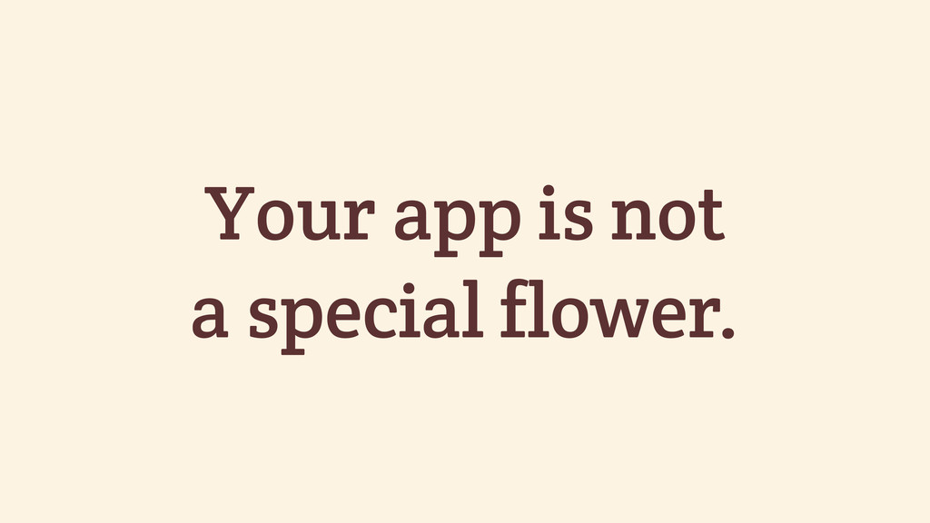 Your app is not a special flower.