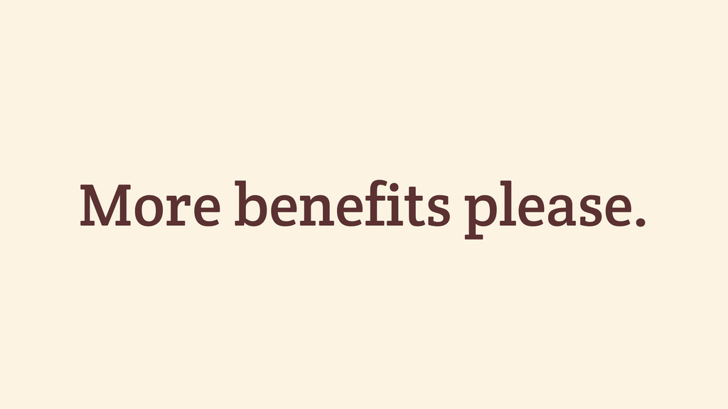 More benefits please.