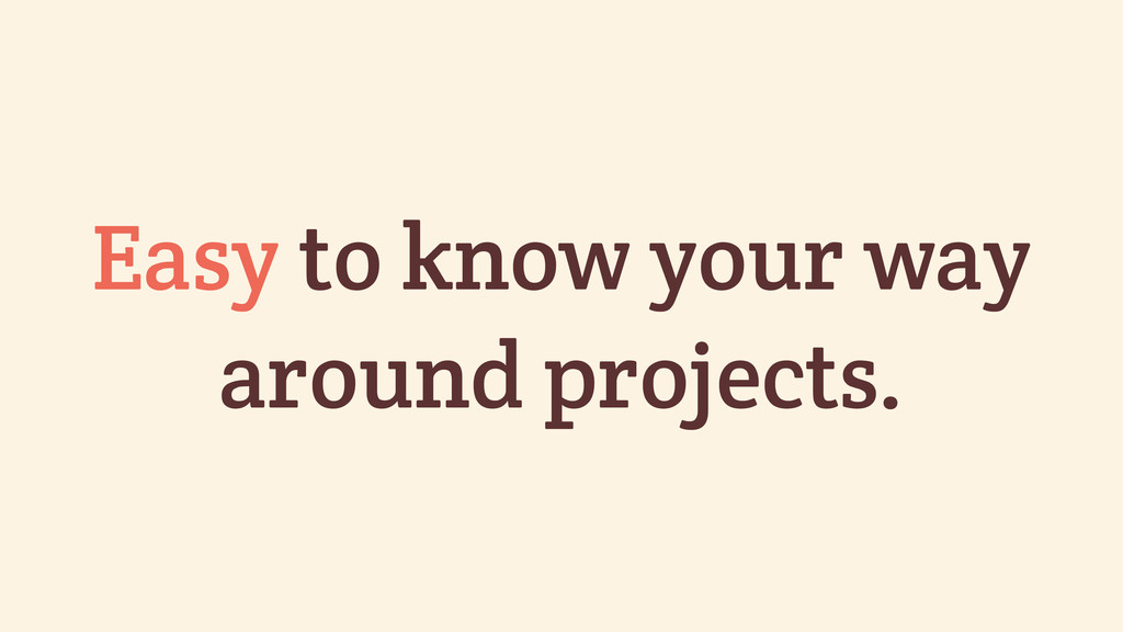 Easy to know your way around projects.