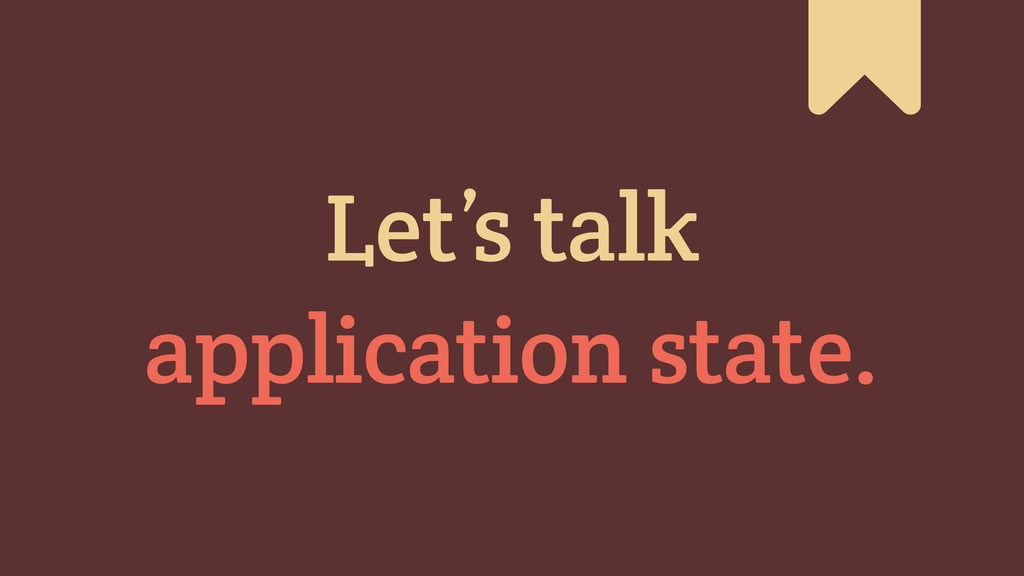 # Let's talk application state.